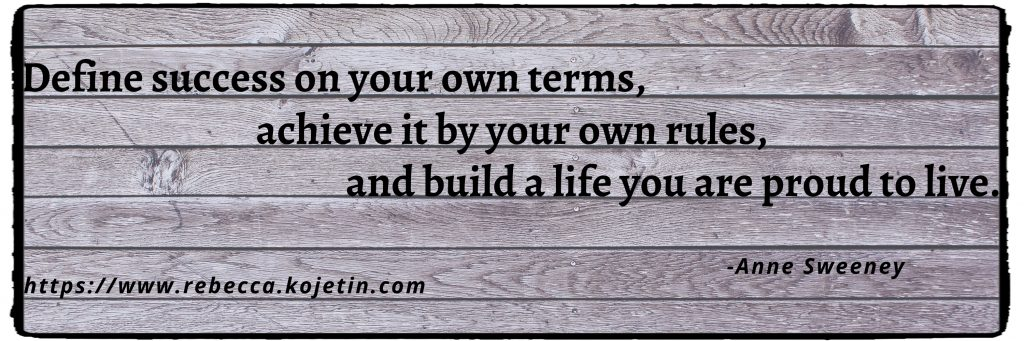 """Define success on your own terms, achieve it by your own rules, and build a life you are proud to live."" - Anne Sweeney"