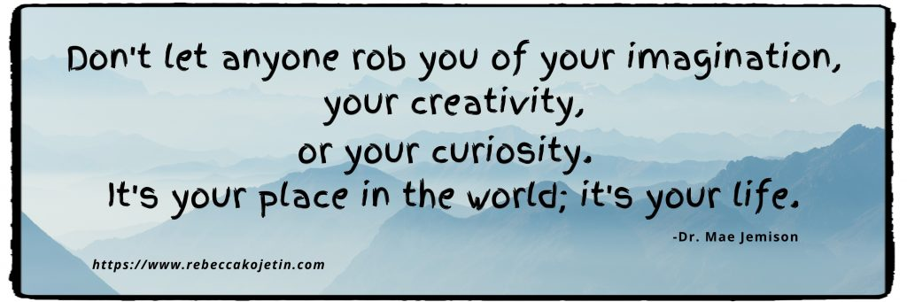 Don't let anyone rob you of your imagination, your creativity, or your curiosity. It's your place in the world; it's your life. (Dr. Mae Jemison)