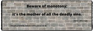 Beware of monotony; it's the mother of all the deadly sins. -Edith Wharton