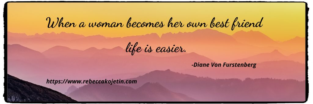When a woman becomes her own best friend life is easier. -Furstenberg