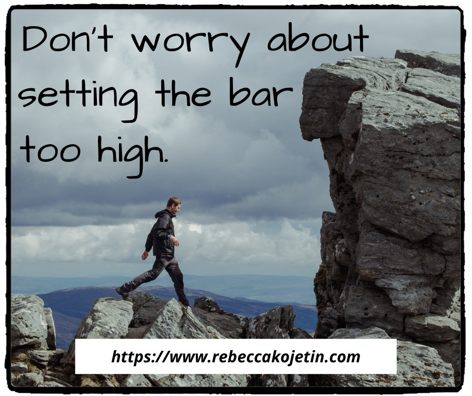 Don't worry about setting the bar too high.
