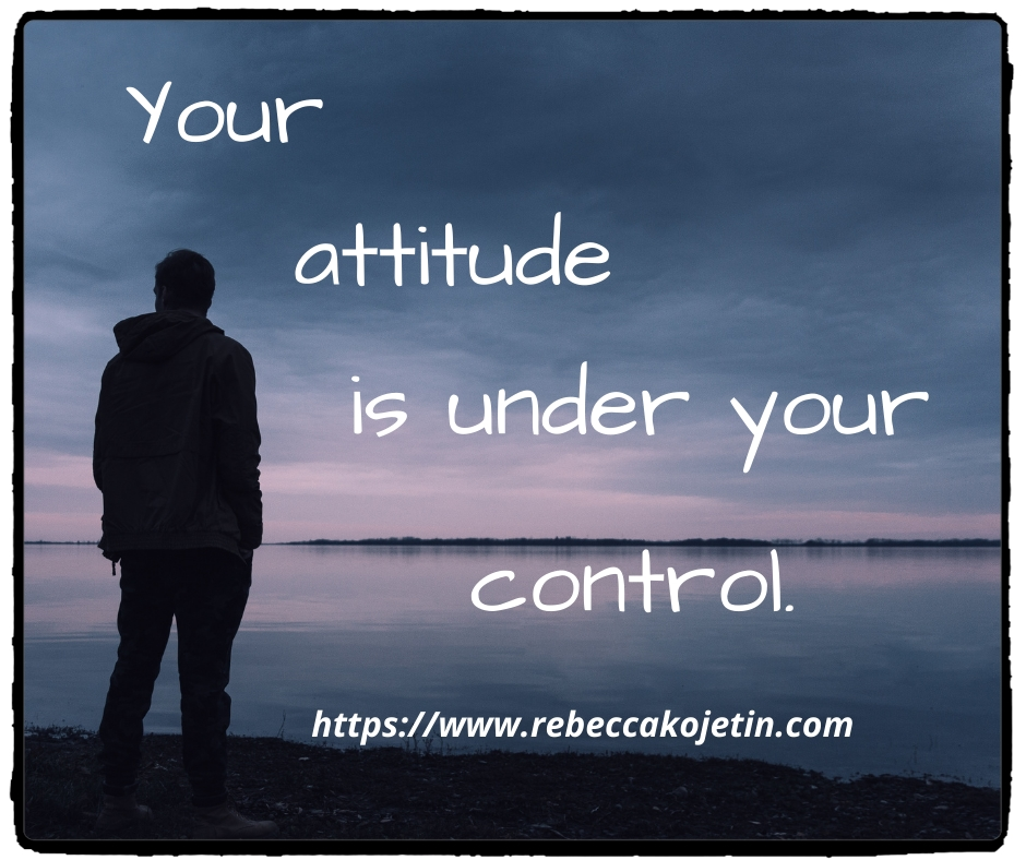 Your attitude is under your control.