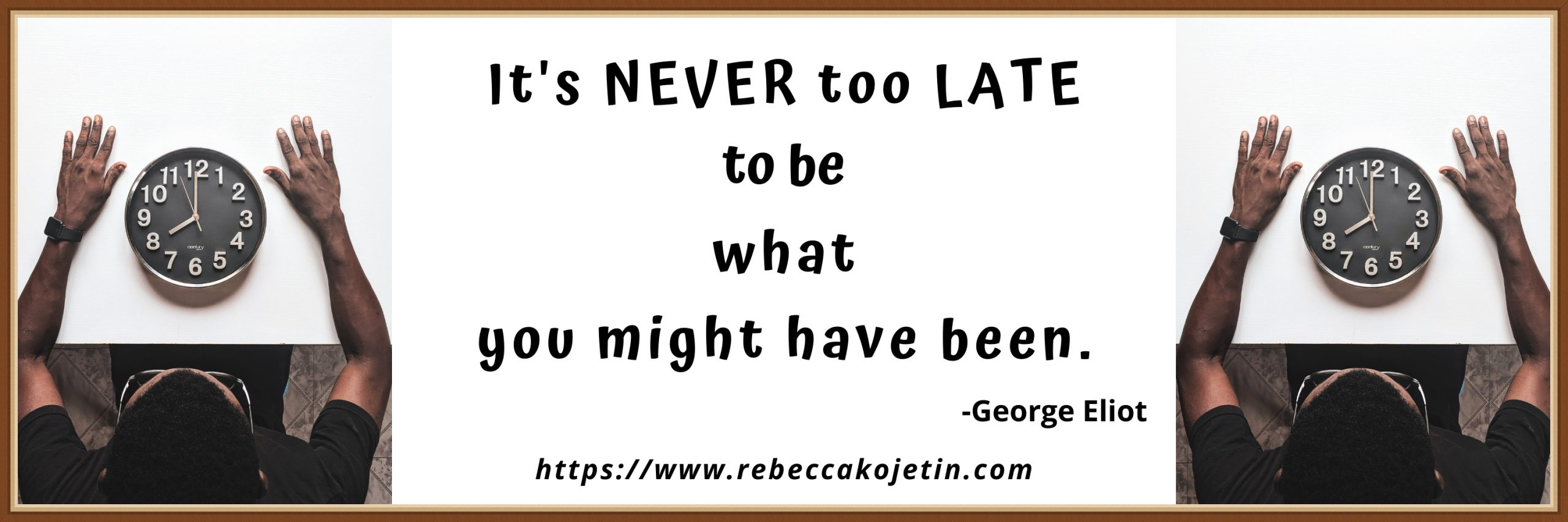 It's never too late to be what you might have become.