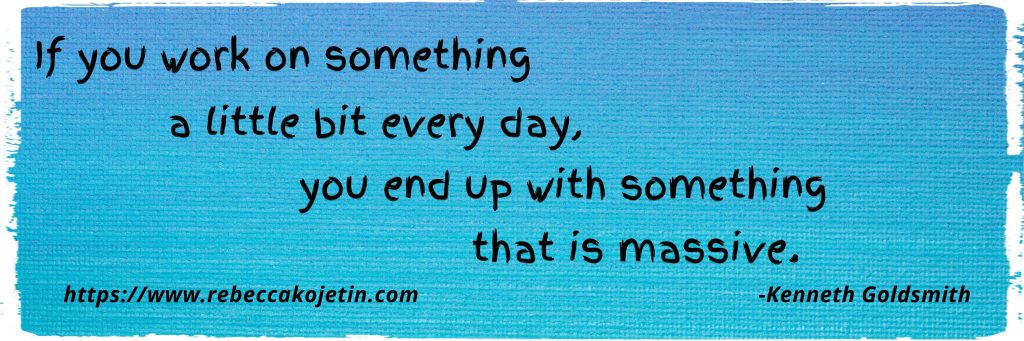 If you work on something a little bit every day, you will end up with something that is massive. (Kenneth Goldsmith)